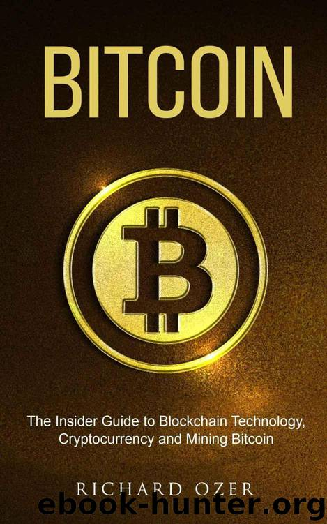 Bitcoin: The Insider Guide to Blockchain Technology, Cryptocurrency, and Mining Bitcoin by Richard Ozer