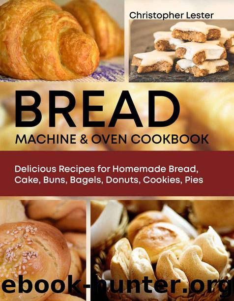 Bread Machine & Oven Cookbook: Delicious Recipes for Homemade Bread, Cake, Buns, Bagels, Donuts, Cookies, Pies by Lester Christopher
