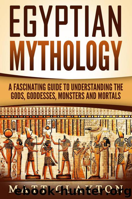 Egyptian Mythology A Fascinating Guide to Understanding the Gods, Goddesses, Monsters, and Mortals (Greek Mythology - Norse Mythology - Egyptian Mythology) by Matt Clayton