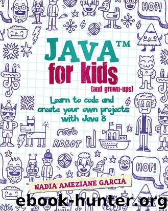 Java For Kids (and grown-ups): Learn to code and create your own projects with Java 8 by Nadia Ameziane Garcia