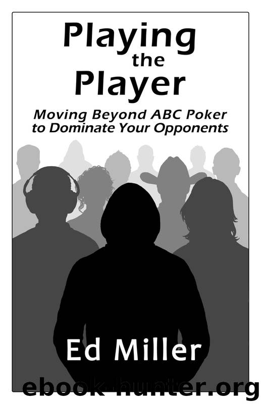 Playing The Player: Moving Beyond ABC Poker To Dominate Your Opponents by Ed Miller
