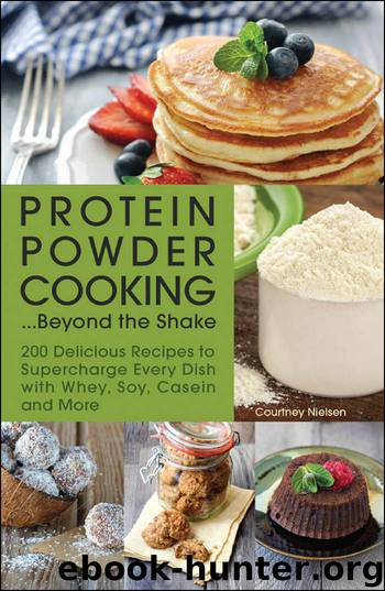 Protein Powder Cooking...Beyond the Shake: 200 Delicious Recipes to Supercharge Every Dish with Whey, Soy, Casein and More by Courtney Nielsen
