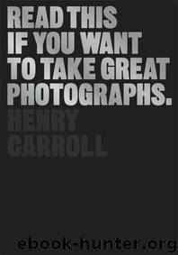 Read This If You Want to Take Great Photographs by Carroll Henry