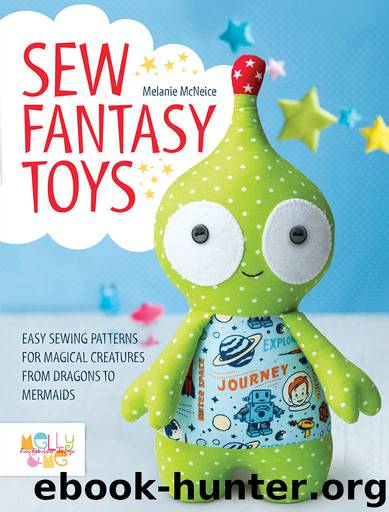 Sew Fantasy Toys: 10 Sewing Patterns for Magical Creatures from Dragons to Mermaids by Melly Mcneice