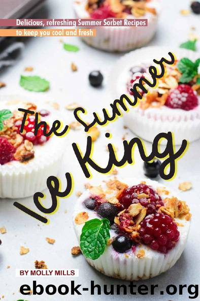 The Summer Ice King: Delicious, Refreshing Summer Sorbet Recipes to Keep You Cool and Fresh by Molly Mills